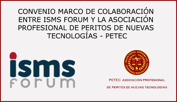 CONVENIO MARCO DE COLABORACIÓN ENTRE ISMS FORUM Y LA ASOCIACIÓN PROFESIONAL DE PERITOS DE NUEVAS TECNOLOGÍAS - PETEC
